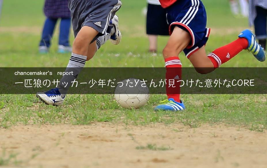 【CORE活動報告】一匹狼のサッカー少年だったYさん。見えてきたコアは意外な一面だった。